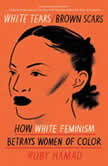 White Tears/Brown Scars How White Feminism Betrays Women of Color, Ruby Hamad