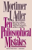 Ten Philosophical Mistakes Basic Errors in Modern ThoughtHow They Came about, Their Consequences, and How to Avoid Them, Mortimer J. Adler