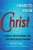 I Want to Know More of Christ A Daily Devotional on His Matchless Names, Steve Hall