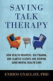 Saving Talk Therapy How Health Insurers, Big Pharma, and Slanted Science are Ruining Good Mental Health Care, Enrico Gnaulati