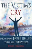 The Victim's Cry - Discovering Hope and Healing Through Forgiveness, Steven D. Griffin