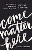 Come Matter Here Your Invitation to Be Here in a Getting There World, Hannah Brencher