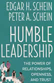 Humble Leadership The Power of Relationships, Openness, and Trust, Edgar H. Schein