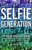 The Selfie Generation How Our Self Images Are Changing Our Notions of Privacy, Sex, Consent, and Culture, Alicia Eler