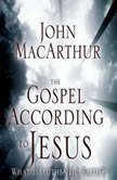 The Gospel According to Jesus What Is Authentic Faith?, John F. MacArthur