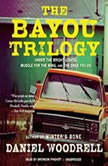The Bayou Trilogy Under the Bright Lights, Muscle for the Wing, and The Ones You Do, Daniel Woodrell