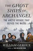The Ghost Ships of Archangel The Arctic Voyage That Defied the Nazis, William Geroux