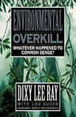 Environmental Overkill Whatever Happened to Common Sense?, Dixy Lee Ray with Lou Guzzo
