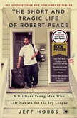The Short and Tragic Life of Robert Peace A Brilliant Young Man Who Left Newark for the Ivy League, Jeff Hobbs