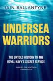 Undersea Warriors The Untold History of the Royal Navy's Secret Service, Iain Ballantyne