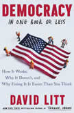 Democracy in One Book or Less How It Works, Why It Doesn't, and Why Fixing It Is Easier Than You Think, David Litt