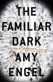 The Familiar Dark A Novel, Amy Engel