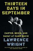 Thirteen Days in September Carter, Begin, and Sadat at Camp David, Lawrence Wright