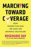 Marching Toward Coverage How Women Can Lead the Fight for Universal Healthcare, Rosemarie Day