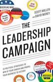 The Leadership Campaign 10 Political Strategies to Win at Your Career and Propel Your Business to Victory, Scott Miller