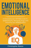 Emotional Intelligence A comprehensive self help guide to developing EQ, managing anger, and improving your relationships!, Christopher Rance