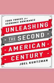 Unleashing the Second American Century Four Forces for Economic Dominance, Joel Kurtzman