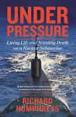 Under Pressure Living Life and Avoiding Death on a Nuclear Submarine, Richard Humphreys