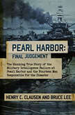 Pearl Harbor: Final Judgement The Shocking True Story of the Military Intelligence Failure at Pearl Harbor and the Fourteen Men Responsible for the Disaster, Henry C. Clausen