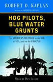 Hog Pilots, Blue Water Grunts The American Military in the Air, at Sea, and on the Ground, Robert D. Kaplan