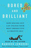 Bored and Brilliant How Spacing Out Can Unlock Your Most Productive and Creative Self, Manoush Zomorodi
