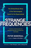 Strange Frequencies The Extraordinary Story of the Technological Quest for the Supernatural, Peter Bebergal