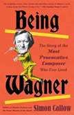 Being Wagner The Story of the Most Provocative Composer Who Ever Lived, Simon Callow