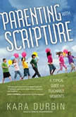 Parenting with Scripture A Topical Guide for Teachable Moments, Kara G. Durbin