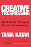 Creative Trespassing How to Put the Spark and Joy Back into Your Work and Life, Tania Katan
