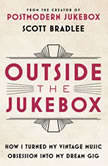 Outside the Jukebox How I Turned My Vintage Music Obsession into My Dream Gig, Scott Bradlee