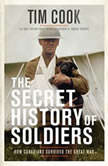 The Secret History of Soldiers How Canadians Survived the Great War, Tim Cook