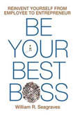 Be Your Best Boss Reinvent Yourself from Employee to Entrepreneur, William R. Seagraves