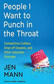 People I Want to Punch in the Throat Competitive Crafters, Drop-off Despots, and Other Suburban Scourges, Jen Mann