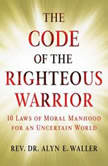 Code of the Righteous Warrior 10 Laws of Moral Manhood for an Uncertain World, Alyn E. Waller