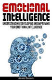 Emotional Intelligence: A Guide to Understanding, Developing and Improving Your Emotional Intelligence. Why It Is More Important Than IQ and How To Use It In Your Life Spectrum, From Everyday Life To Business and Leadership , Adam Brown