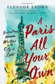 A Paris All Your Own Bestselling Women Writers on the City of Light, Eleanor Brown