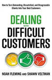 Dealing with Difficult Customers How to Turn Demanding, Dissatisfied, and Disagreeable Clients Into Your Best Customers, Noah Fleming