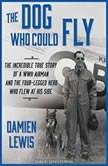 The Dog Who Could Fly The Incredible True Story of a WWII Airman and the Four-legged Hero Who Flew at His Side, Damien Lewis