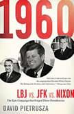 1960 LBJ vs. JFK vs. Nixon--The Epic Campaign That Forged Three Presidencies, David Pietrusza