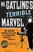 Mr. Gatling's Terrible Marvel The Gun That Changed Everything and the Misunderstood Genius Who Invented It, Julia Keller