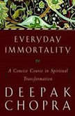 Everyday Immortality A Concise Course in Spiritual Transformation, Deepak Chopra, M.D.