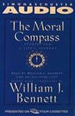 The Moral Compass Volume One Of An Audio Library of Stories For A Life's Journey, William J. Bennett