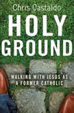 Holy Ground Walking with Jesus as a Former Catholic, Christopher A. Castaldo