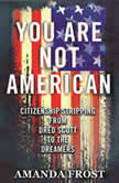 You Are Not American The Struggle for Citizenship from Dred Scott to the Dreamers, Amanda Frost