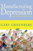 Manufacturing Depression The Secret History of a Modern Disease, Gary Greenberg