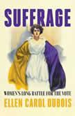 Suffrage Women's Long Battle for the Vote, Ellen Carol DuBois
