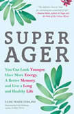 Super Ager You Can Look Younger, Have More Energy, a Better Memory, and Live a Long and Healthy Life, Elise Marie Collins