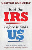 End the IRS Before It Ends Us How to Restore a Low Tax, High Growth, Wealthy America, Grover Norquist