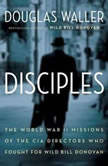Disciples The World War II Missions of the CIA Directors Who Fought for Wild Bill Donovan, Douglas Waller