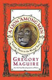 A Lion Among Men Volume Three in The Wicked Years, Gregory Maguire